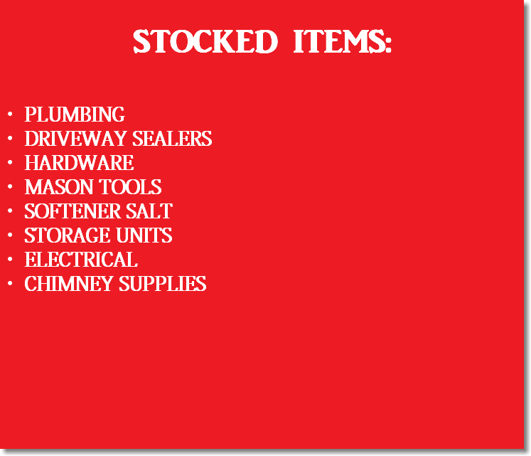 STOCKED ITEMS: PLUMBING DRIVEWAY SEALERS HARDWARE MASON TOOLS SOFTENER SALT STORAGE UNITS ELECTRICAL CHIMNEY SUPPLIES